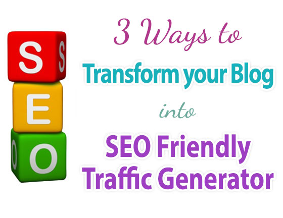 Three Ways To Transform Your Blog Into SEO Friendly Traffic Generator