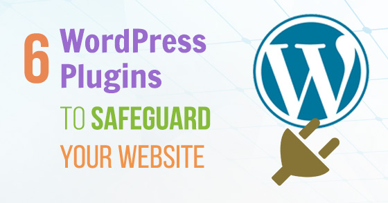 Top 6 Must Have WordPress Plugins to Safeguard Your Website