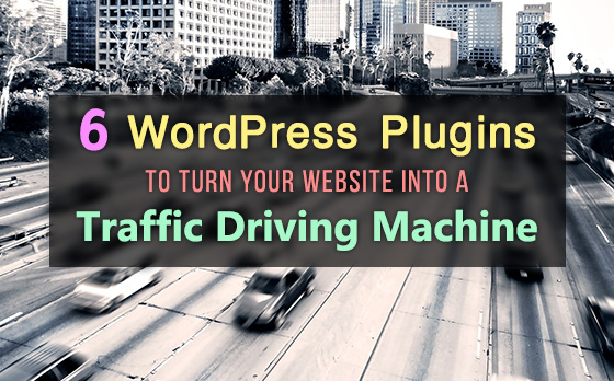 6 WordPress Plugins to Turn Your Website into a Traffic Driving Machine